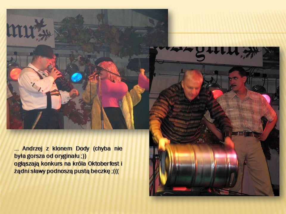 … Andrzej z klonem Dody (chyba nie była gorsza od oryginału ;)) ogłąszają konkurs na króla Oktoberfest i żądni sławy podnoszą pustą beczkę ;(((