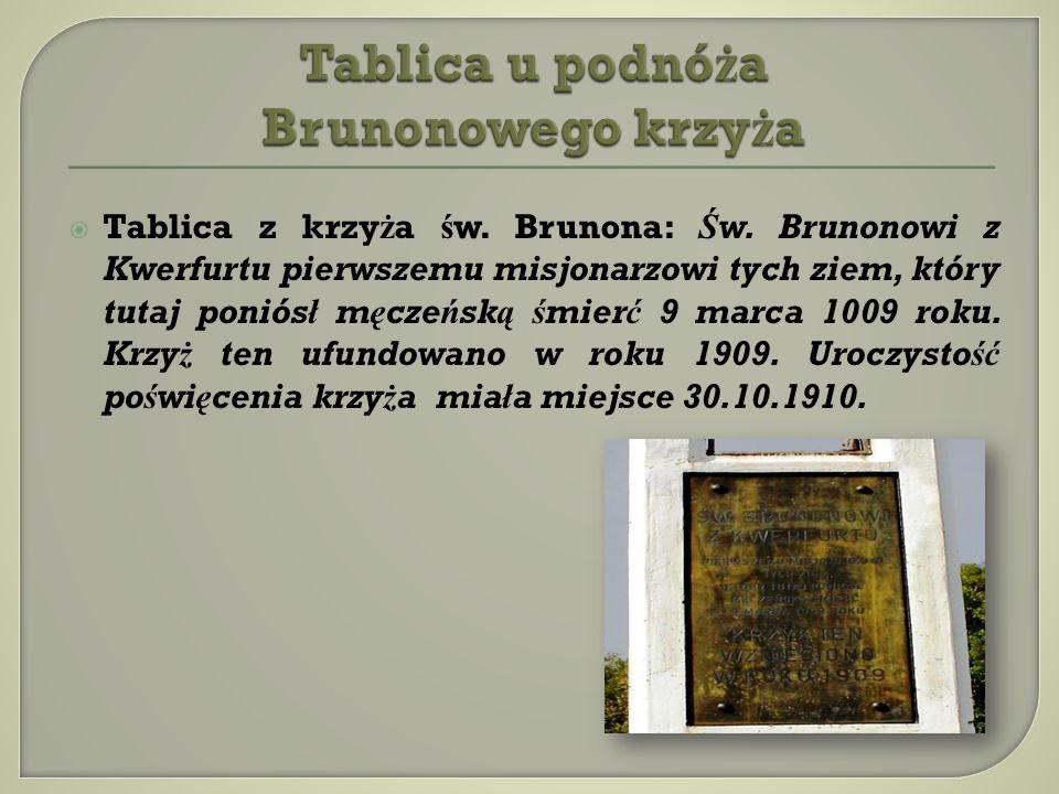Tablica z krzy ż a ś w. Brunona: Św. Brunonowi z Kwerfurtu pierwszemu misjonarzowi tych ziem, który tutaj poniósł męczeńską śmierć 9 marca 1009 roku.