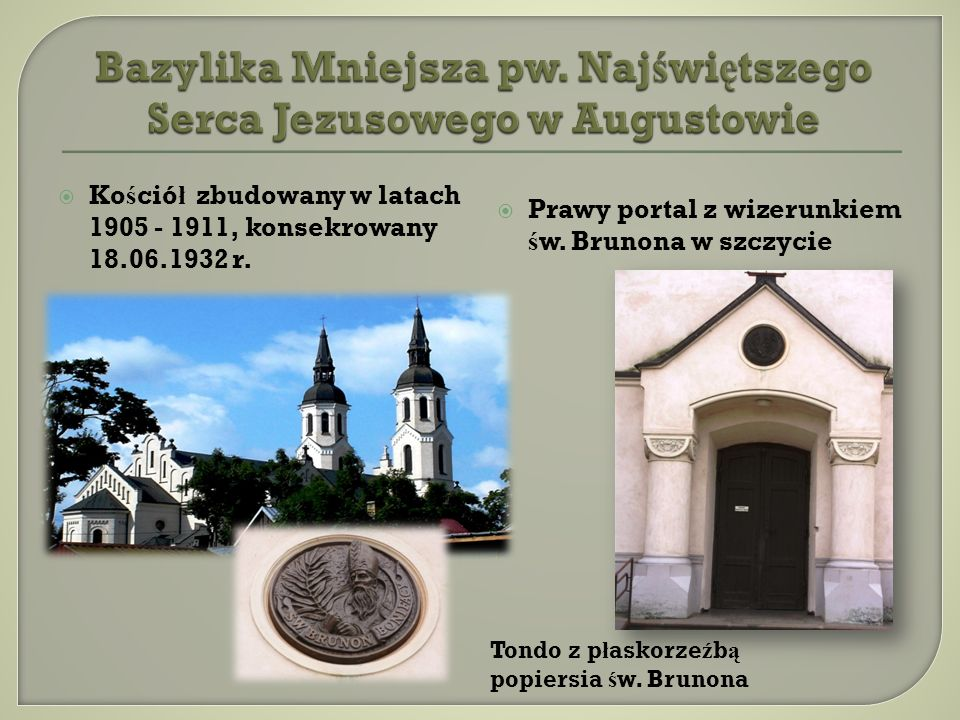 Ko ś ció ł zbudowany w latach 1905 - 1911, konsekrowany 18.06.1932 r. Prawy portal z wizerunkiem ś w. Brunona w szczycie Tondo z p ł askorze ź b ą pop