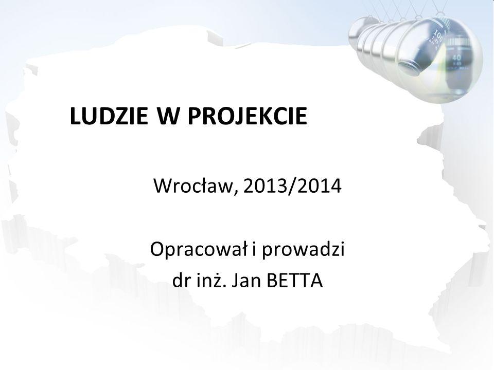 LUDZIE W PROJEKCIE Wrocław, 2013/2014 Opracował i prowadzi dr inż. Jan BETTA