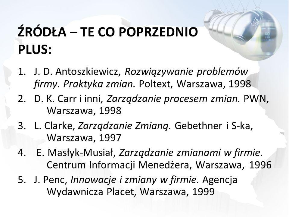 ŹRÓDŁA – TE CO POPRZEDNIO PLUS: 1.J. D. Antoszkiewicz, Rozwiązywanie problemów firmy. Praktyka zmian. Poltext, Warszawa, 1998 2.D. K. Carr i inni, Zar