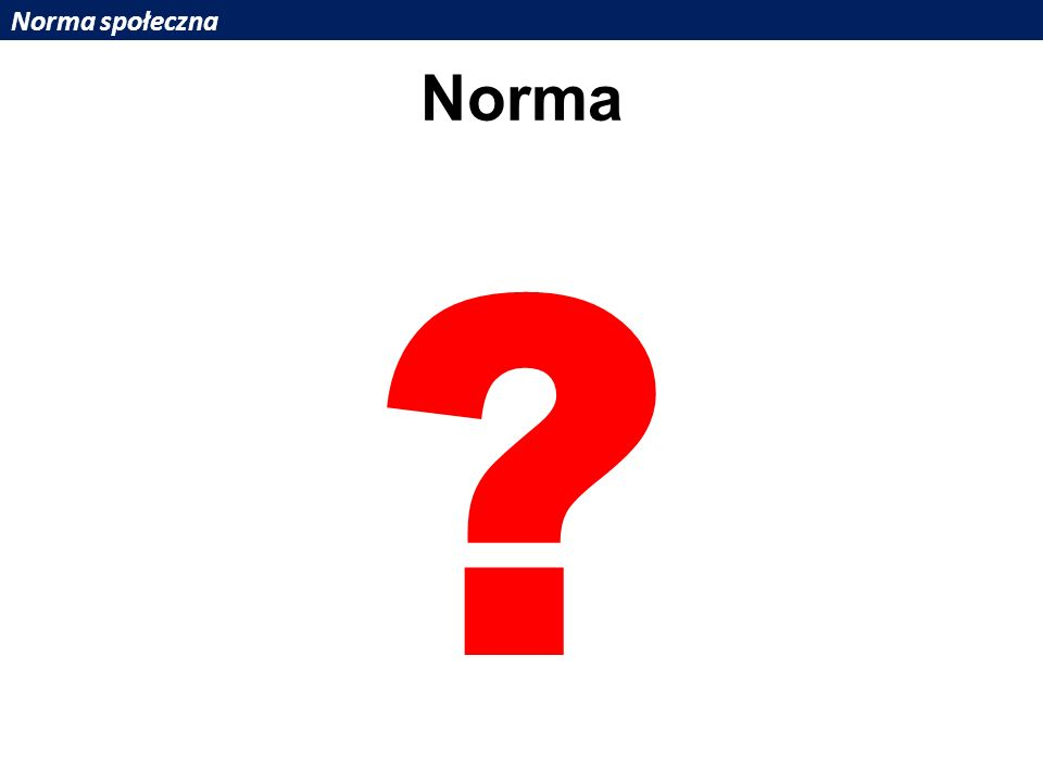 Norma społeczna Norma ?