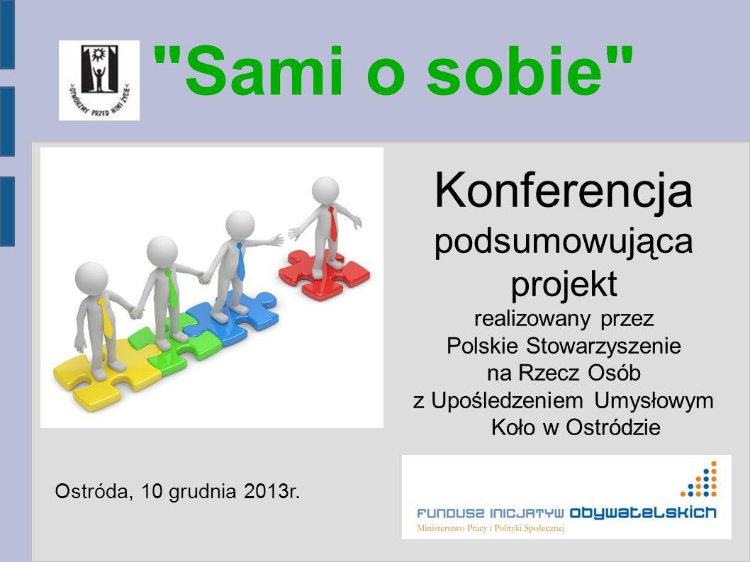 Sami o sobie Konferencja podsumowująca projekt realizowany przez Polskie Stowarzyszenie na Rzecz Osób z Upośledzeniem Umysłowym Koło w Ostródzie Ostróda, 10 grudnia 2013r.
