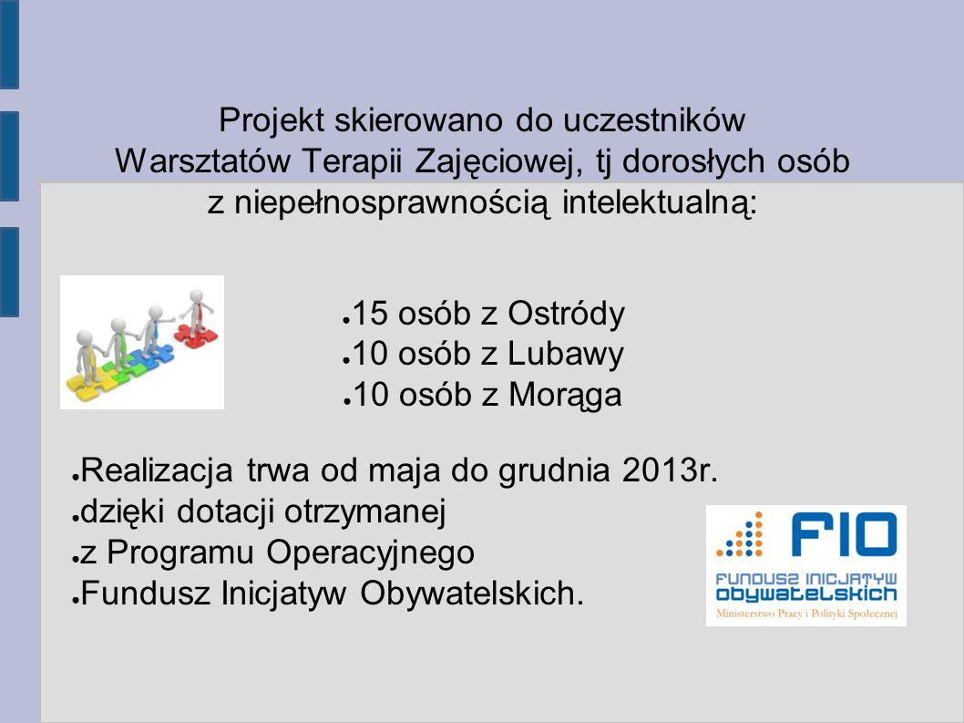 Projekt skierowano do uczestników Warsztatów Terapii Zajęciowej, tj dorosłych osób z niepełnosprawnością intelektualną: 15 osób z Ostródy 10 osób z Lubawy 10 osób z Morąga Realizacja trwa od maja do grudnia 2013r.