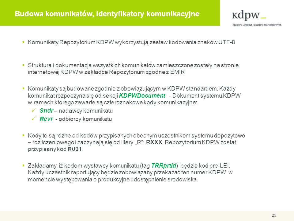 Budowa komunikatów, identyfikatory komunikacyjne 29 Komunikaty Repozytorium KDPW wykorzystują zestaw kodowania znaków UTF-8 Struktura i dokumentacja w