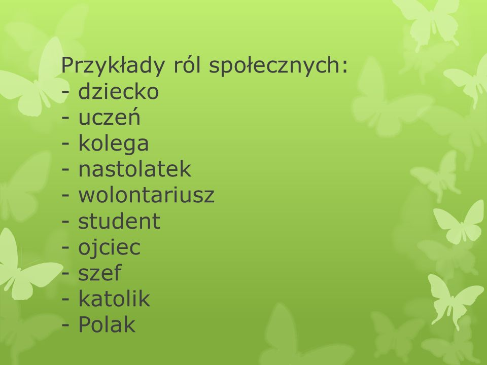 Przykłady ról społecznych: - dziecko - uczeń - kolega - nastolatek - wolontariusz - student - ojciec - szef - katolik - Polak