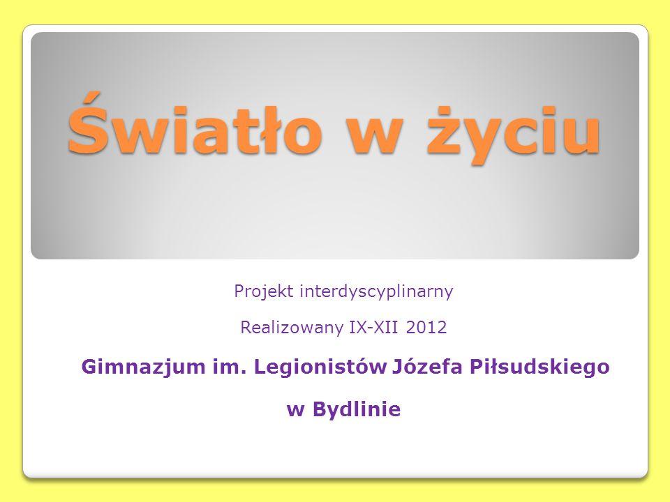Światło w życiu Projekt interdyscyplinarny Realizowany IX-XII 2012 Gimnazjum im. Legionistów Józefa Piłsudskiego w Bydlinie