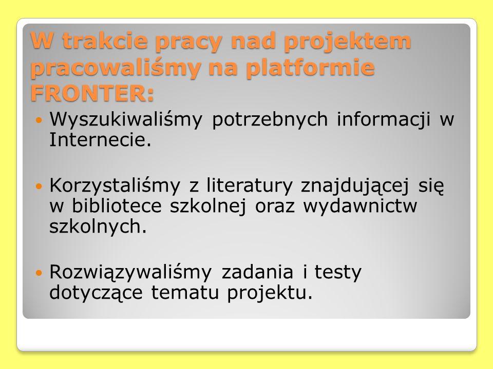 W trakcie pracy nad projektem pracowaliśmy na platformie FRONTER: Wyszukiwaliśmy potrzebnych informacji w Internecie. Korzystaliśmy z literatury znajd