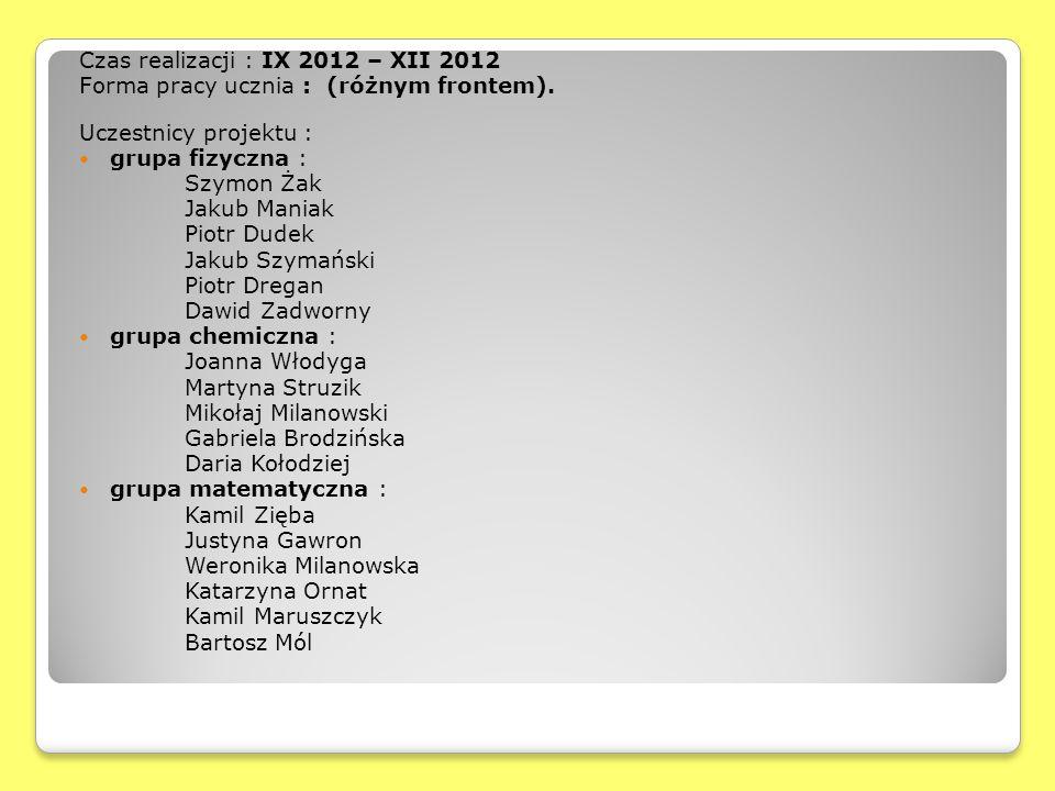 Czas realizacji : IX 2012 – XII 2012 Forma pracy ucznia : (różnym frontem). Uczestnicy projektu : grupa fizyczna : Szymon Żak Jakub Maniak Piotr Dudek