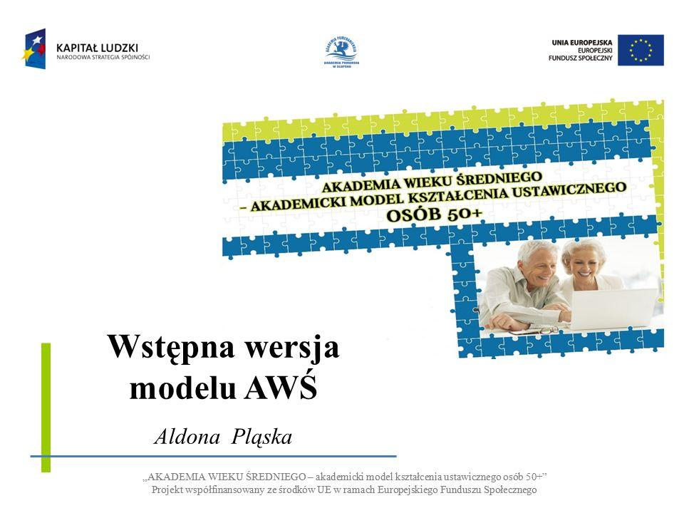 AKADEMIA WIEKU ŚREDNIEGO – akademicki model kształcenia ustawicznego osób 50+ Projekt współfinansowany ze środków UE w ramach Europejskiego Funduszu Społecznego AKADEMIA WIEKU ŚREDNIEGO – akademicki model kształcenia ustawicznego osób 50+ Projekt współfinansowany ze środków UE w ramach Europejskiego Funduszu Społecznego Wstępna wersja modelu AWŚ Aldona Pląska