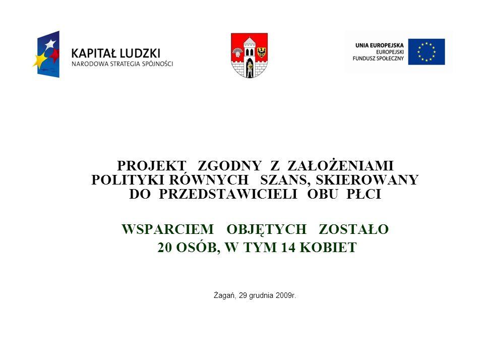 PROJEKT ZGODNY Z ZAŁOŻENIAMI POLITYKI RÓWNYCH SZANS, SKIEROWANY DO PRZEDSTAWICIELI OBU PŁCI WSPARCIEM OBJĘTYCH ZOSTAŁO 20 OSÓB, W TYM 14 KOBIET Żagań, 29 grudnia 2009r.