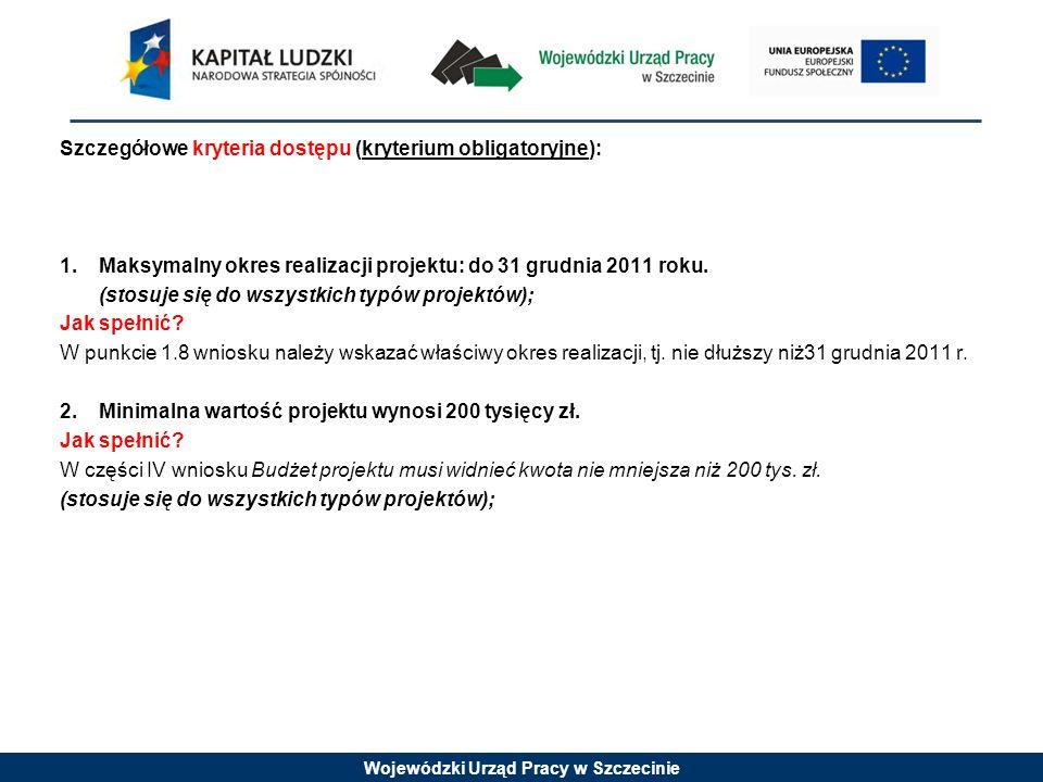 Wojewódzki Urząd Pracy w Szczecinie Szczegółowe kryteria dostępu (kryterium obligatoryjne): 1.Maksymalny okres realizacji projektu: do 31 grudnia 2011 roku.