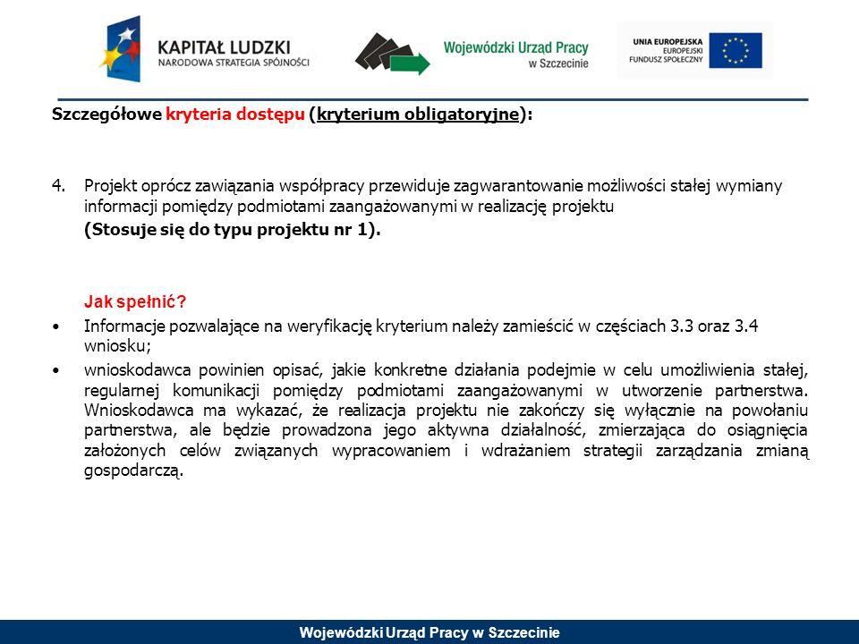 Wojewódzki Urząd Pracy w Szczecinie Szczegółowe kryteria dostępu (kryterium obligatoryjne): 4.Projekt oprócz zawiązania współpracy przewiduje zagwarantowanie możliwości stałej wymiany informacji pomiędzy podmiotami zaangażowanymi w realizację projektu (Stosuje się do typu projektu nr 1).