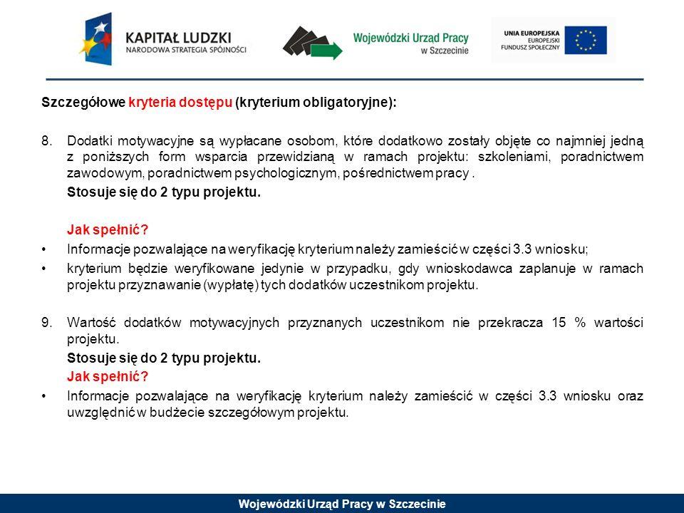 Wojewódzki Urząd Pracy w Szczecinie Szczegółowe kryteria dostępu (kryterium obligatoryjne): 8.Dodatki motywacyjne są wypłacane osobom, które dodatkowo zostały objęte co najmniej jedną z poniższych form wsparcia przewidzianą w ramach projektu: szkoleniami, poradnictwem zawodowym, poradnictwem psychologicznym, pośrednictwem pracy.