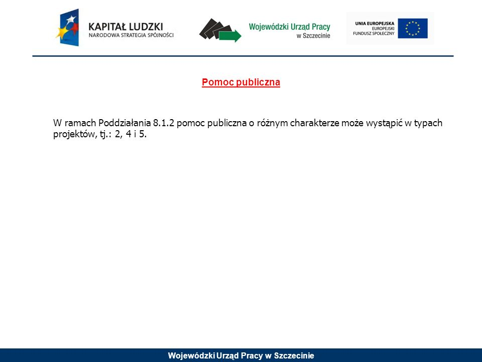 Wojewódzki Urząd Pracy w Szczecinie Pomoc publiczna W ramach Poddziałania 8.1.2 pomoc publiczna o różnym charakterze może wystąpić w typach projektów, tj.: 2, 4 i 5.