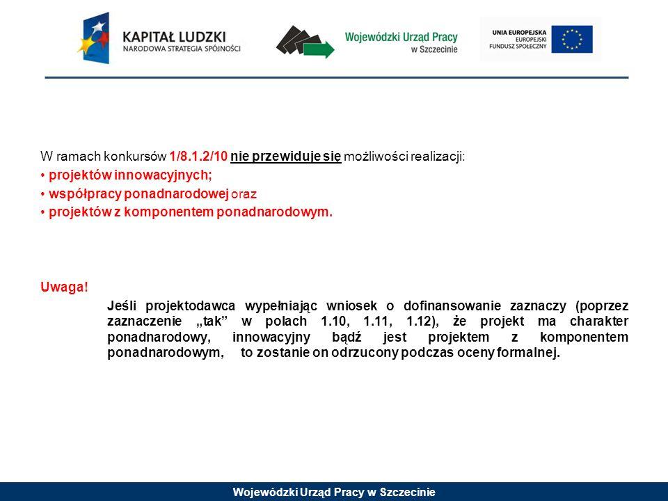 Wojewódzki Urząd Pracy w Szczecinie W ramach konkursów 1/8.1.2/10 nie przewiduje się możliwości realizacji: projektów innowacyjnych; współpracy ponadnarodowej oraz projektów z komponentem ponadnarodowym.