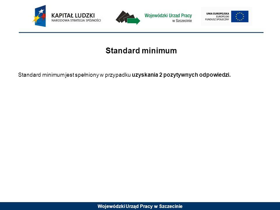 Wojewódzki Urząd Pracy w Szczecinie Standard minimum Standard minimum jest spełniony w przypadku uzyskania 2 pozytywnych odpowiedzi.