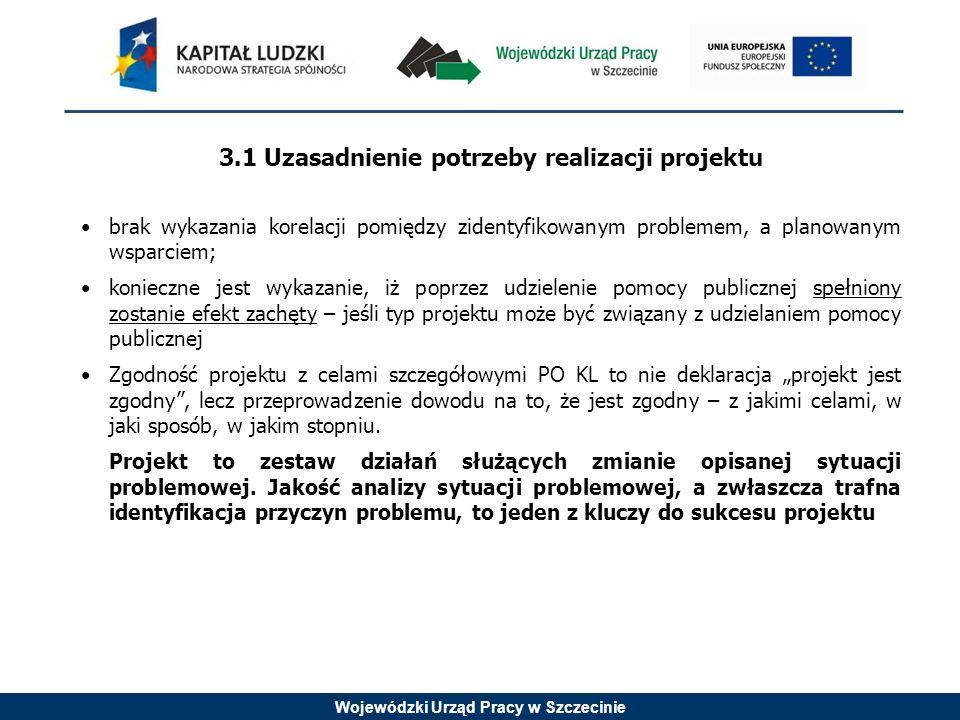 Wojewódzki Urząd Pracy w Szczecinie 3.1 Uzasadnienie potrzeby realizacji projektu brak wykazania korelacji pomiędzy zidentyfikowanym problemem, a planowanym wsparciem; konieczne jest wykazanie, iż poprzez udzielenie pomocy publicznej spełniony zostanie efekt zachęty – jeśli typ projektu może być związany z udzielaniem pomocy publicznej Zgodność projektu z celami szczegółowymi PO KL to nie deklaracja projekt jest zgodny, lecz przeprowadzenie dowodu na to, że jest zgodny – z jakimi celami, w jaki sposób, w jakim stopniu.
