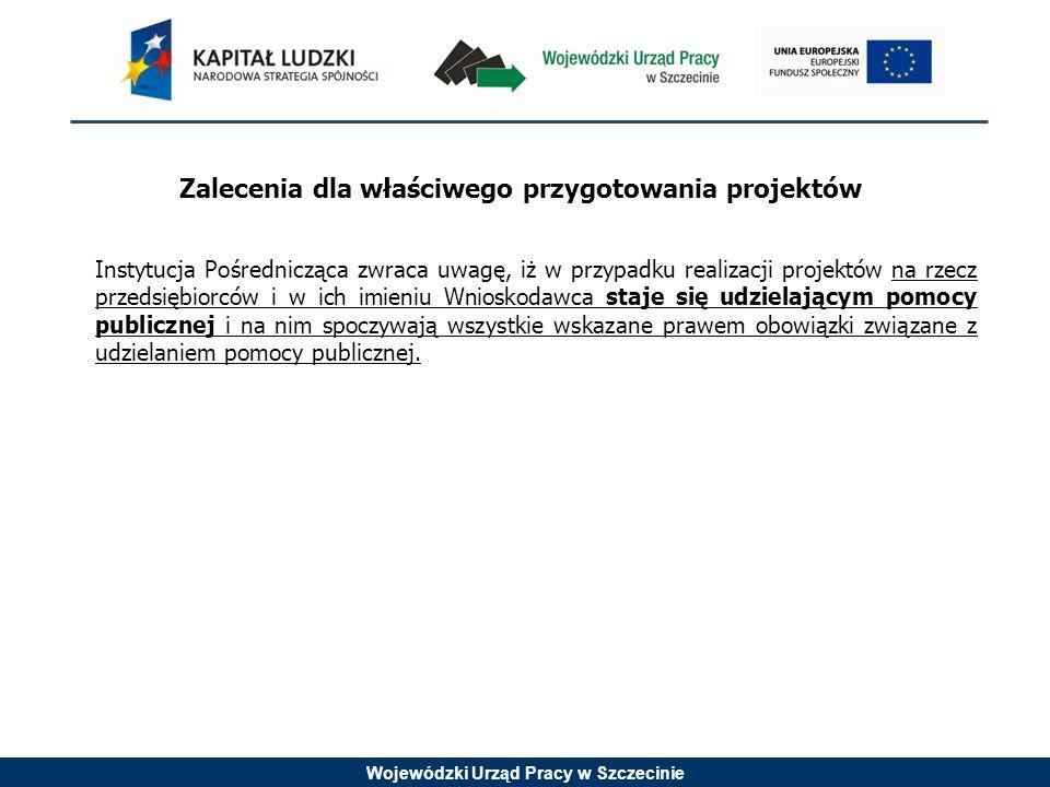 Wojewódzki Urząd Pracy w Szczecinie Zalecenia dla właściwego przygotowania projektów Instytucja Pośrednicząca zwraca uwagę, iż w przypadku realizacji projektów na rzecz przedsiębiorców i w ich imieniu Wnioskodawca staje się udzielającym pomocy publicznej i na nim spoczywają wszystkie wskazane prawem obowiązki związane z udzielaniem pomocy publicznej.