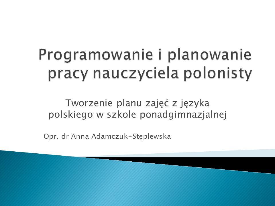 Tworzenie planu zajęć z języka polskiego w szkole ponadgimnazjalnej Opr. dr Anna Adamczuk-Stęplewska