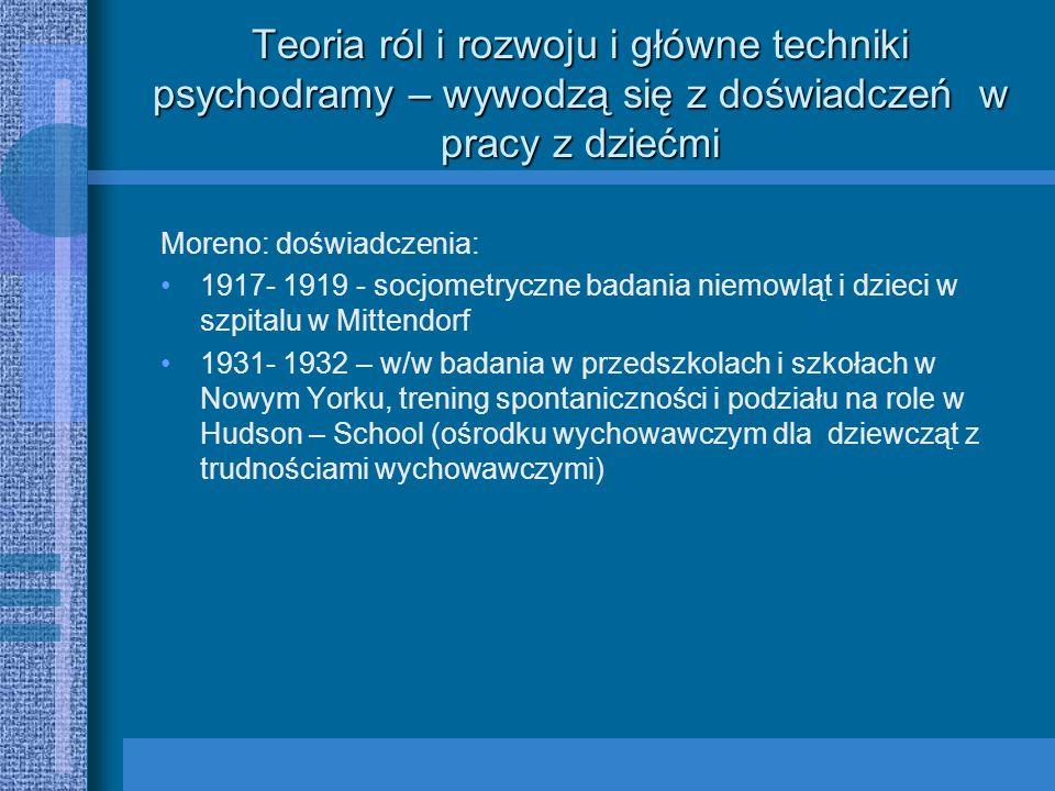 Teoria ról i rozwoju i główne techniki psychodramy – wywodzą się z doświadczeń w pracy z dziećmi Moreno: doświadczenia: 1917- 1919 - socjometryczne ba