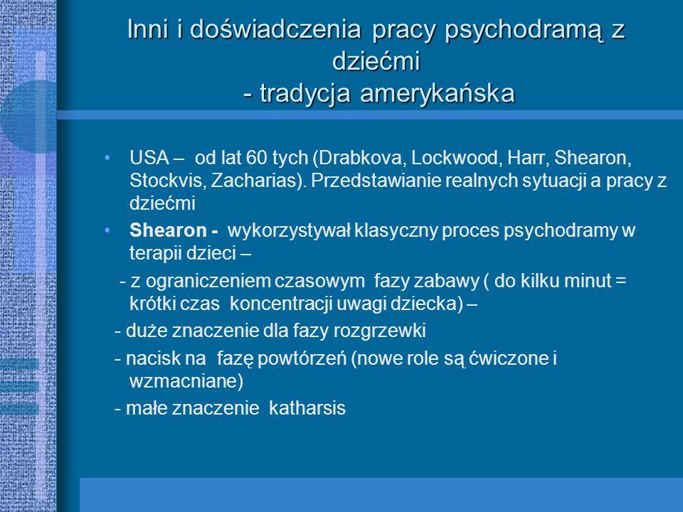 Inni i doświadczenia pracy psychodramą z dziećmi - tradycja francuska i niemiecka Psychodrama we Francji - analitycy Szkoły Paryskiej (Lebovici) – psychodrama analityczna - technika leczenia analitycznego Psychologiczna Poradnia dla dzieci i młodzieży w Ulm – terapia grupowa i psychodrama u dzieci – musi spełniać w/w wymagania (w przeciwieństwie do dorosłych) - szybkie przejście od wyobrażeń i uczuć do ich motorycznego wyrażenia - impulsywność i gwałtowność - słabo ustrukturowana osobowość z minimalną tolerancją na frustrację i śladowym sterowaniem, niedostatecznie wykształcone sumienie - niewerbalna komunikacja przy pomocy działania, - potrzeba swobody ruchów i zabawy