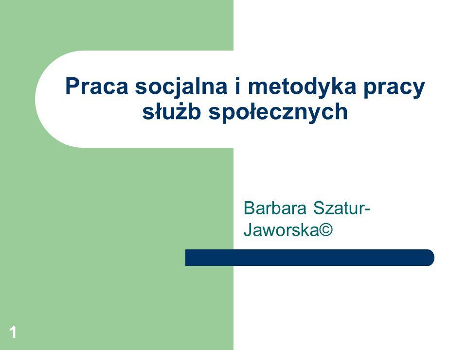1 Praca socjalna i metodyka pracy służb społecznych Barbara Szatur- Jaworska©