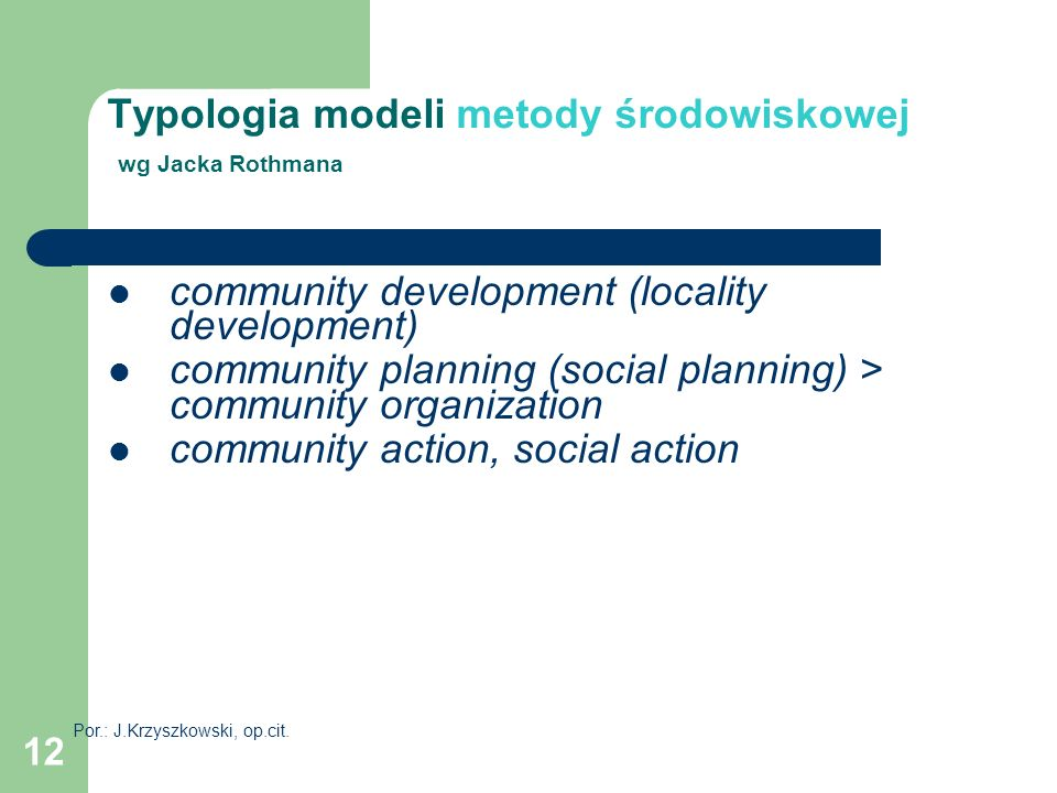 12 Typologia modeli metody środowiskowej wg Jacka Rothmana community development (locality development) community planning (social planning) > communi