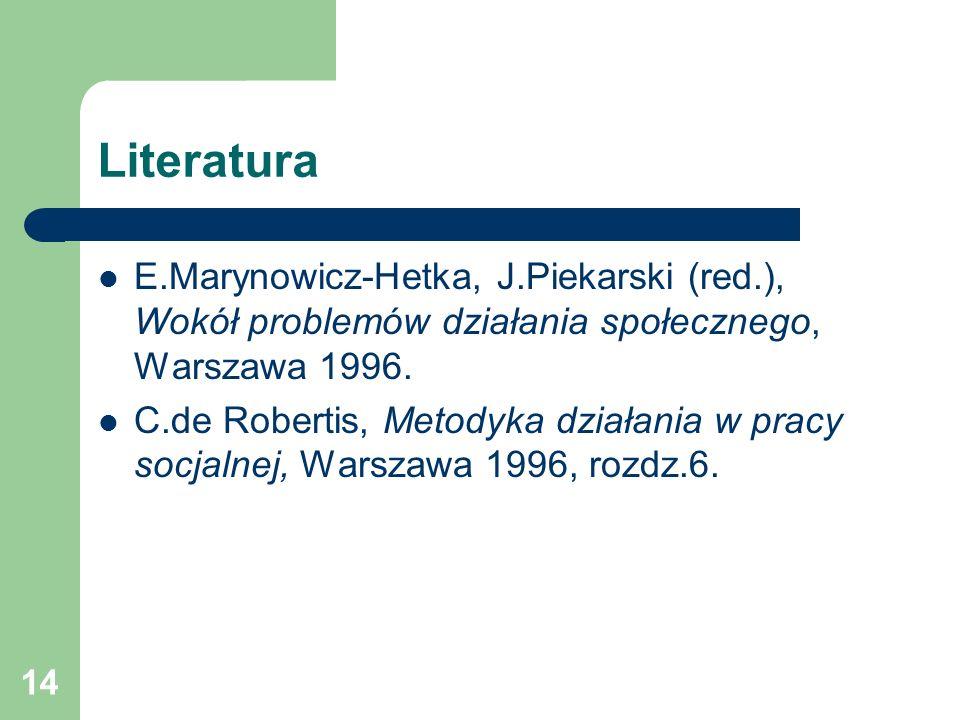 14 Literatura E.Marynowicz-Hetka, J.Piekarski (red.), Wokół problemów działania społecznego, Warszawa 1996. C.de Robertis, Metodyka działania w pracy