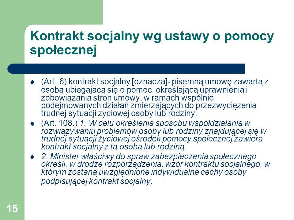 15 Kontrakt socjalny wg ustawy o pomocy społecznej (Art..6) kontrakt socjalny [oznacza]- pisemną umowę zawartą z osobą ubiegającą się o pomoc, określa