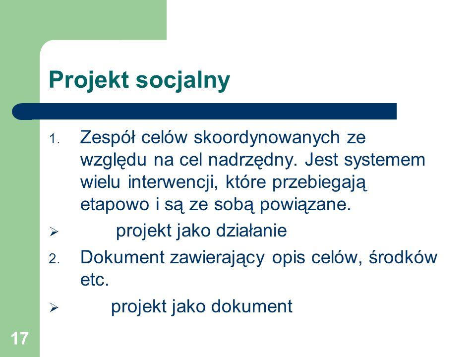 17 Projekt socjalny 1. Zespół celów skoordynowanych ze względu na cel nadrzędny. Jest systemem wielu interwencji, które przebiegają etapowo i są ze so