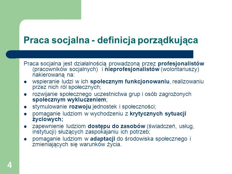 4 Praca socjalna - definicja porządkująca Praca socjalna jest działalnością prowadzoną przez profesjonalistów (pracowników socjalnych) i nieprofesjona