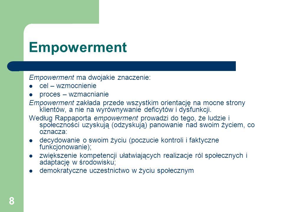 8 Empowerment Empowerment ma dwojakie znaczenie: cel – wzmocnienie proces – wzmacnianie Empowerment zakłada przede wszystkim orientację na mocne stron