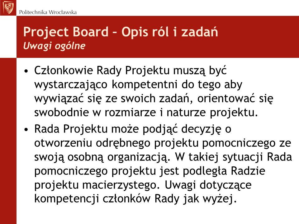 Project Board – Opis ról i zadań Uwagi ogólne Członkowie Rady Projektu muszą być wystarczająco kompetentni do tego aby wywiązać się ze swoich zadań, orientować się swobodnie w rozmiarze i naturze projektu.