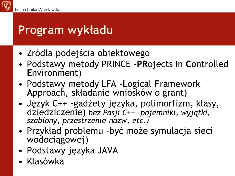 Program wykładu Źródła podejścia obiektowego Podstawy metody PRINCE -PRojects In Controlled Environment) Podstawy metody LFA -Logical Framework Approach, składanie wniosków o grant) Język C++ -gadżety języka, polimorfizm, klasy, dziedziczenie) bez Pasji C++ -pojemniki, wyjątki, szablony, przestrzenie nazw, etc.) Przykład problemu -być może symulacja sieci wodociągowej) Podstawy języka JAVA Klasówka