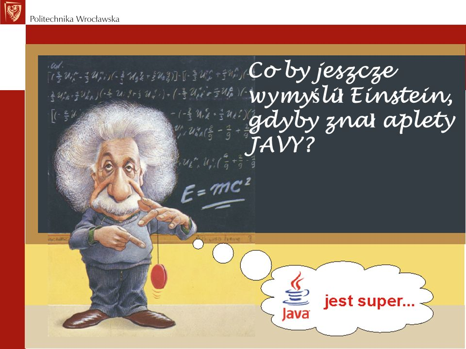 Co by jeszcze wymy ś li ł Einstein, gdyby zna ł aplety JAVY?