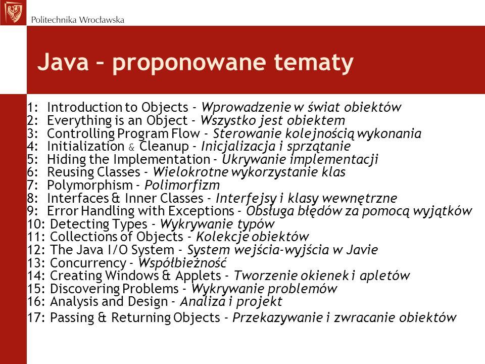 Java – proponowane tematy 1: Introduction to Objects - Wprowadzenie w świat obiektów 2: Everything is an Object - Wszystko jest obiektem 3: Controlling Program Flow - Sterowanie kolejnością wykonania 4: Initialization & Cleanup - Inicjalizacja i sprzątanie 5: Hiding the Implementation - Ukrywanie implementacji 6: Reusing Classes - Wielokrotne wykorzystanie klas 7: Polymorphism - Polimorfizm 8: Interfaces & Inner Classes - Interfejsy i klasy wewnętrzne 9: Error Handling with Exceptions - Obsługa błędów za pomocą wyjątków 10: Detecting Types - Wykrywanie typów 11: Collections of Objects - Kolekcje obiektów 12: The Java I/O System - System wejścia-wyjścia w Javie 13: Concurrency - Współbieżność 14: Creating Windows & Applets - Tworzenie okienek i apletów 15: Discovering Problems - Wykrywanie problemów 16: Analysis and Design - Analiza i projekt 17: Passing & Returning Objects - Przekazywanie i zwracanie obiektów