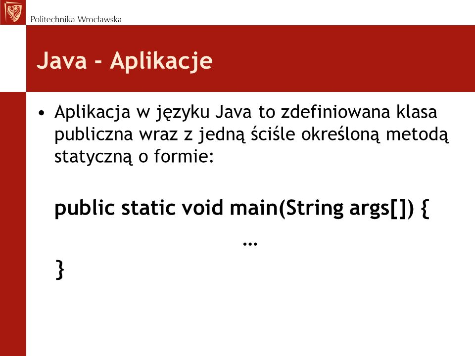 Java - Aplikacje Aplikacja w języku Java to zdefiniowana klasa publiczna wraz z jedną ściśle określoną metodą statyczną o formie: public static void main(String args[]) { … }
