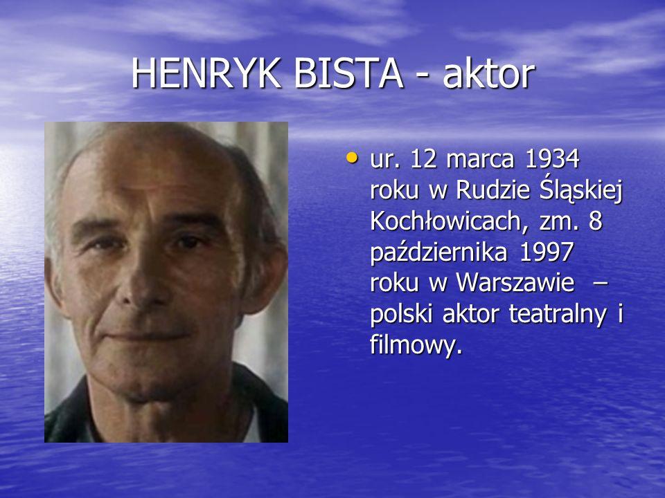 HENRYK BISTA - aktor ur. 12 marca 1934 roku w Rudzie Śląskiej Kochłowicach, zm. 8 października 1997 roku w Warszawie – polski aktor teatralny i filmow