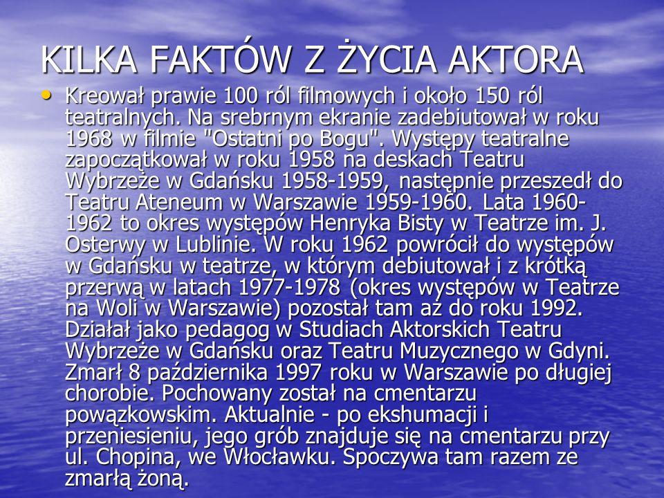 KILKA FAKTÓW Z ŻYCIA AKTORA Kreował prawie 100 ról filmowych i około 150 ról teatralnych. Na srebrnym ekranie zadebiutował w roku 1968 w filmie