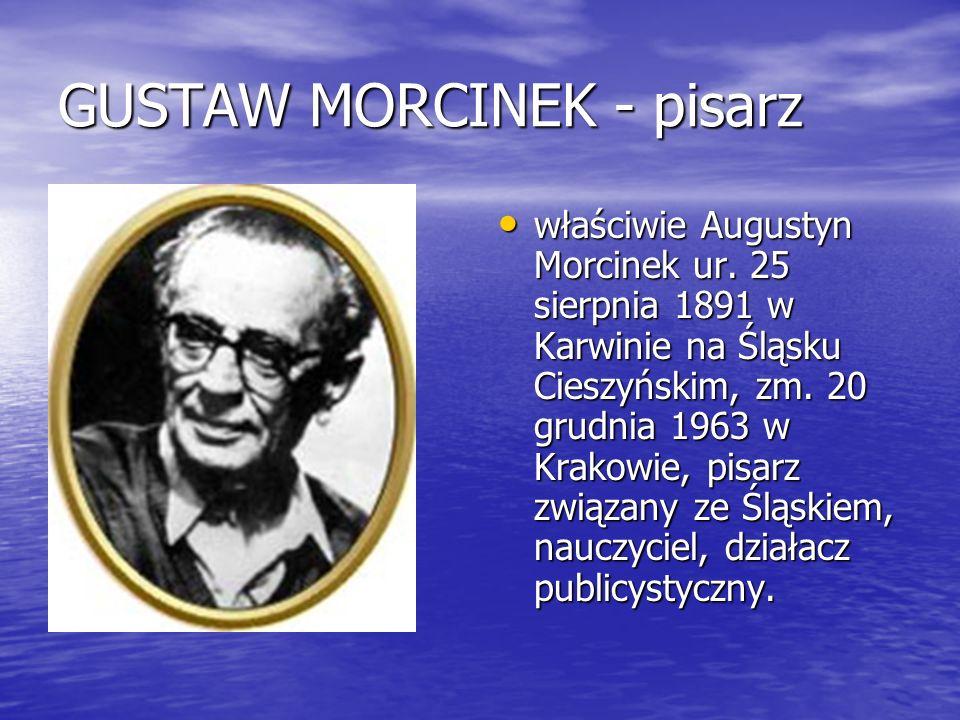 GUSTAW MORCINEK - pisarz właściwie Augustyn Morcinek ur. 25 sierpnia 1891 w Karwinie na Śląsku Cieszyńskim, zm. 20 grudnia 1963 w Krakowie, pisarz zwi