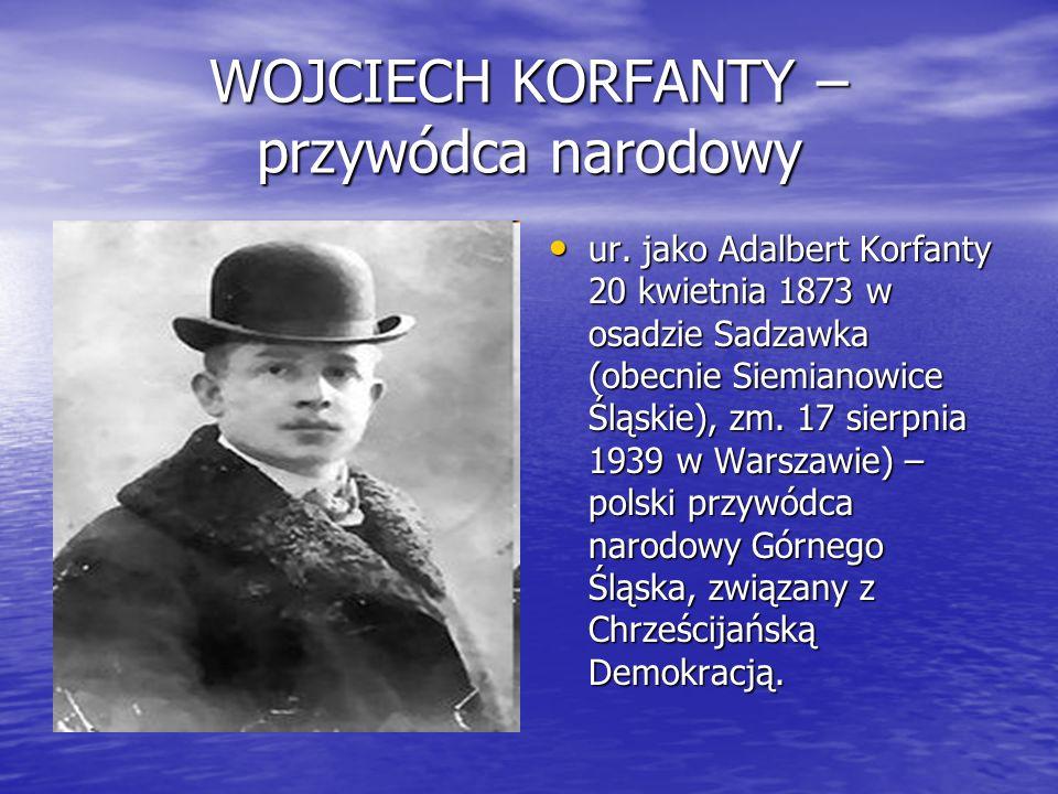 WOJCIECH KORFANTY – przywódca narodowy ur. jako Adalbert Korfanty 20 kwietnia 1873 w osadzie Sadzawka (obecnie Siemianowice Śląskie), zm. 17 sierpnia
