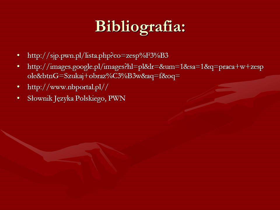 Bibliografia: http://sjp.pwn.pl/lista.php?co=zesp%F3%B3http://sjp.pwn.pl/lista.php?co=zesp%F3%B3 http://images.google.pl/images?hl=pl&lr=&um=1&sa=1&q=