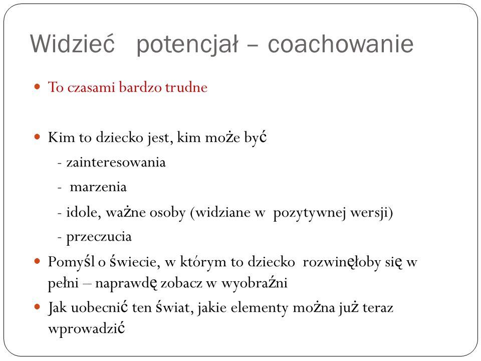 Widzieć potencjał – coachowanie To czasami bardzo trudne Kim to dziecko jest, kim mo ż e by ć - zainteresowania - marzenia - idole, wa ż ne osoby (wid