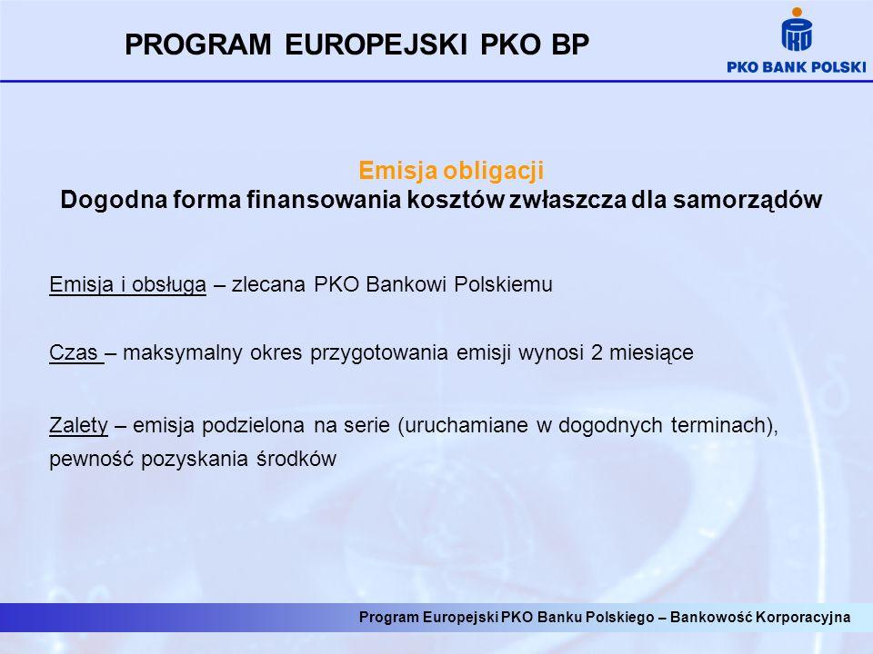 Program Europejski PKO Banku Polskiego – Bankowość Korporacyjna Emisja obligacji Dogodna forma finansowania kosztów zwłaszcza dla samorządów Emisja i obsługa – zlecana PKO Bankowi Polskiemu Czas – maksymalny okres przygotowania emisji wynosi 2 miesiące Zalety – emisja podzielona na serie (uruchamiane w dogodnych terminach), pewność pozyskania środków PROGRAM EUROPEJSKI PKO BP