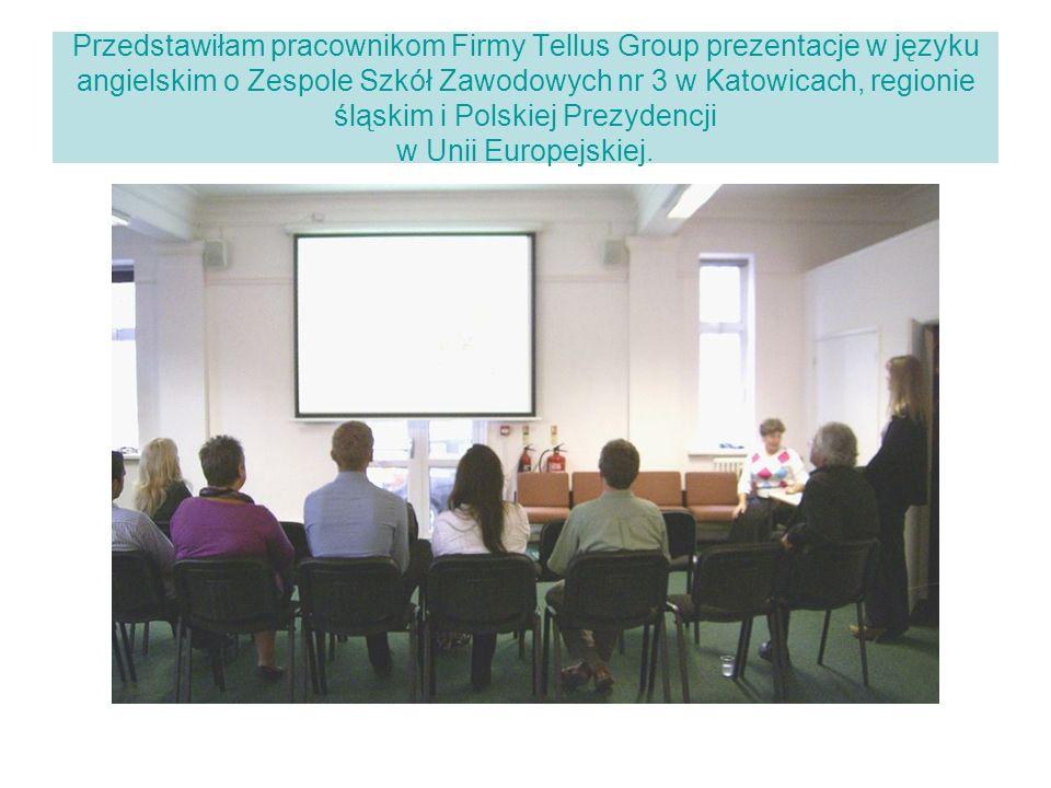 Przedstawiłam pracownikom Firmy Tellus Group prezentacje w języku angielskim o Zespole Szkół Zawodowych nr 3 w Katowicach, regionie śląskim i Polskiej Prezydencji w Unii Europejskiej.