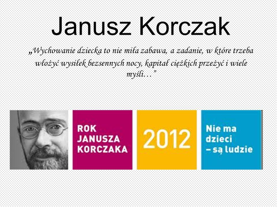 Janusz Korczak Wychowanie dziecka to nie miła zabawa, a zadanie, w które trzeba włożyć wysiłek bezsennych nocy, kapitał ciężkich przeżyć i wiele myśli