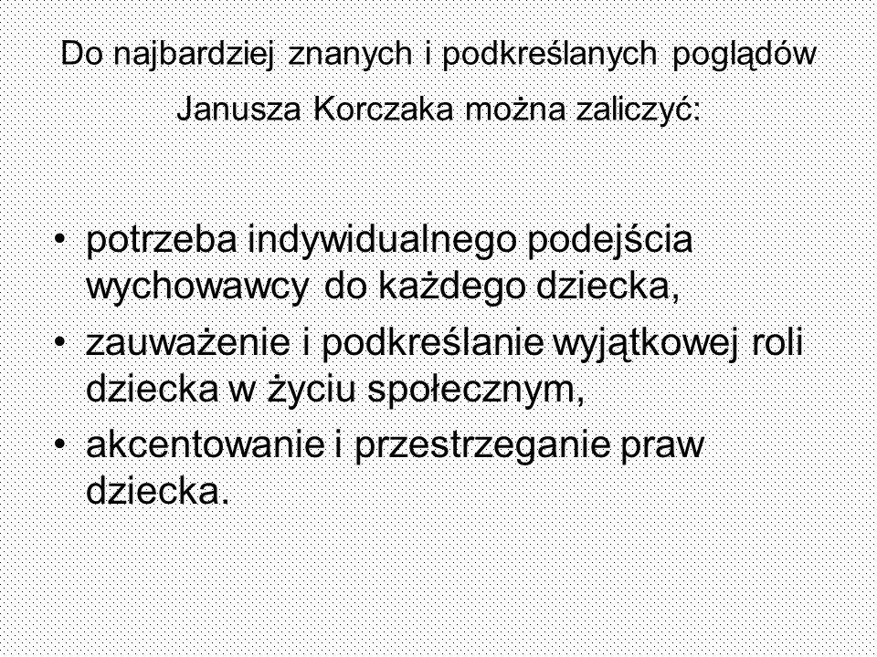 Do najbardziej znanych i podkreślanych poglądów Janusza Korczaka można zaliczyć: potrzeba indywidualnego podejścia wychowawcy do każdego dziecka, zauw