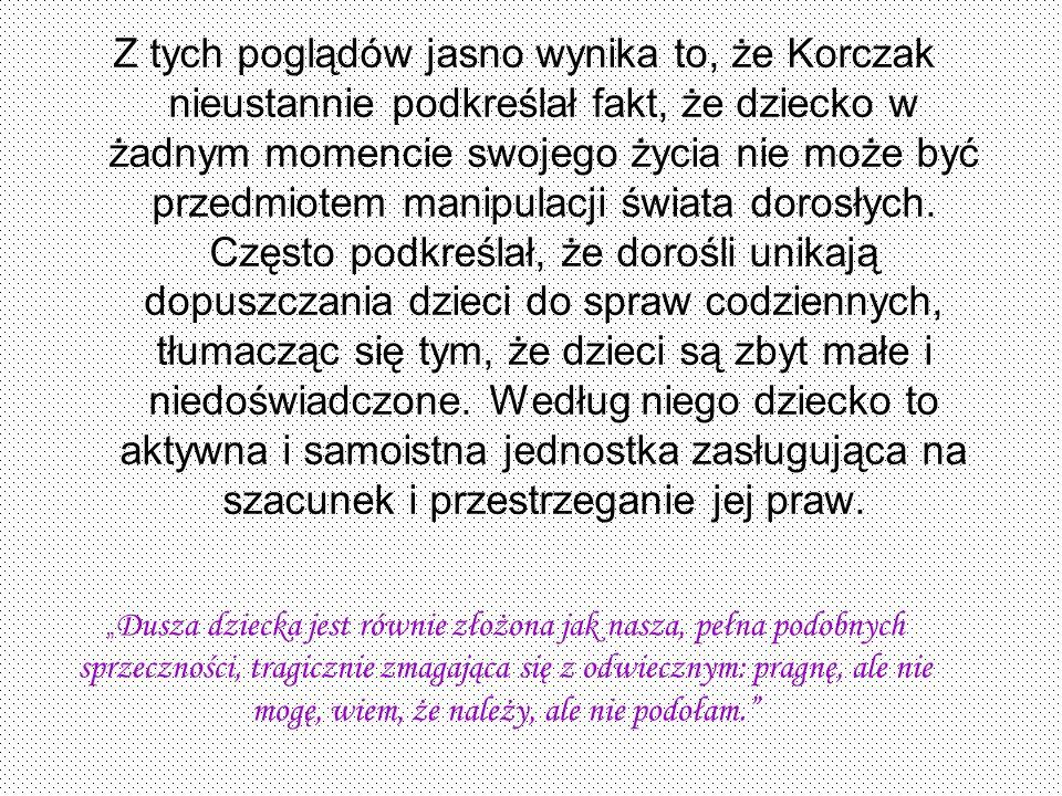 Z tych poglądów jasno wynika to, że Korczak nieustannie podkreślał fakt, że dziecko w żadnym momencie swojego życia nie może być przedmiotem manipulac