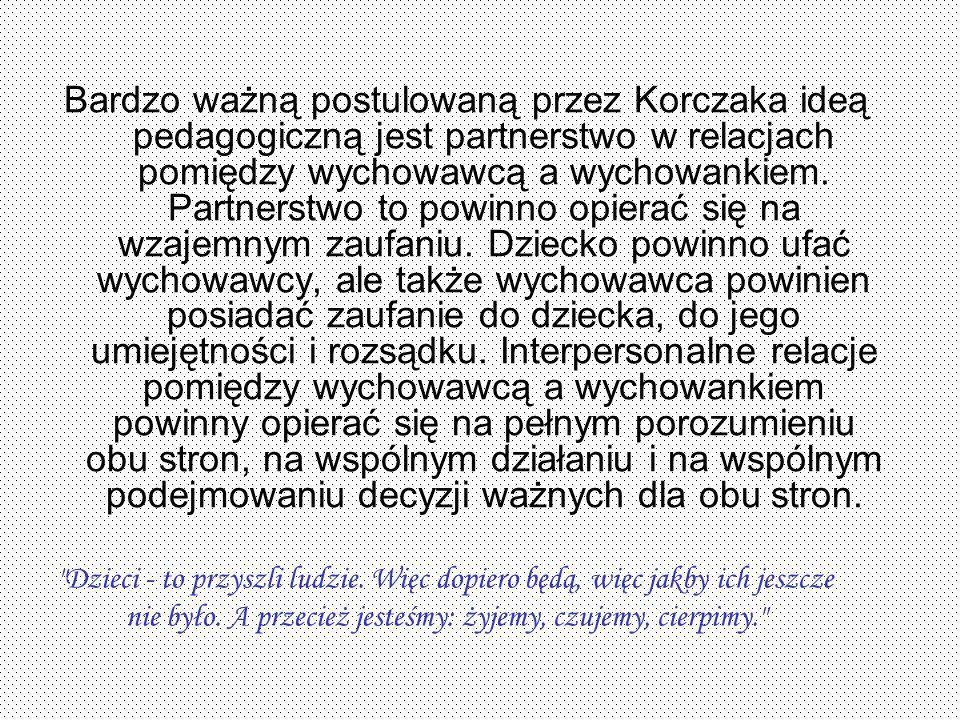 Bardzo ważną postulowaną przez Korczaka ideą pedagogiczną jest partnerstwo w relacjach pomiędzy wychowawcą a wychowankiem. Partnerstwo to powinno opie